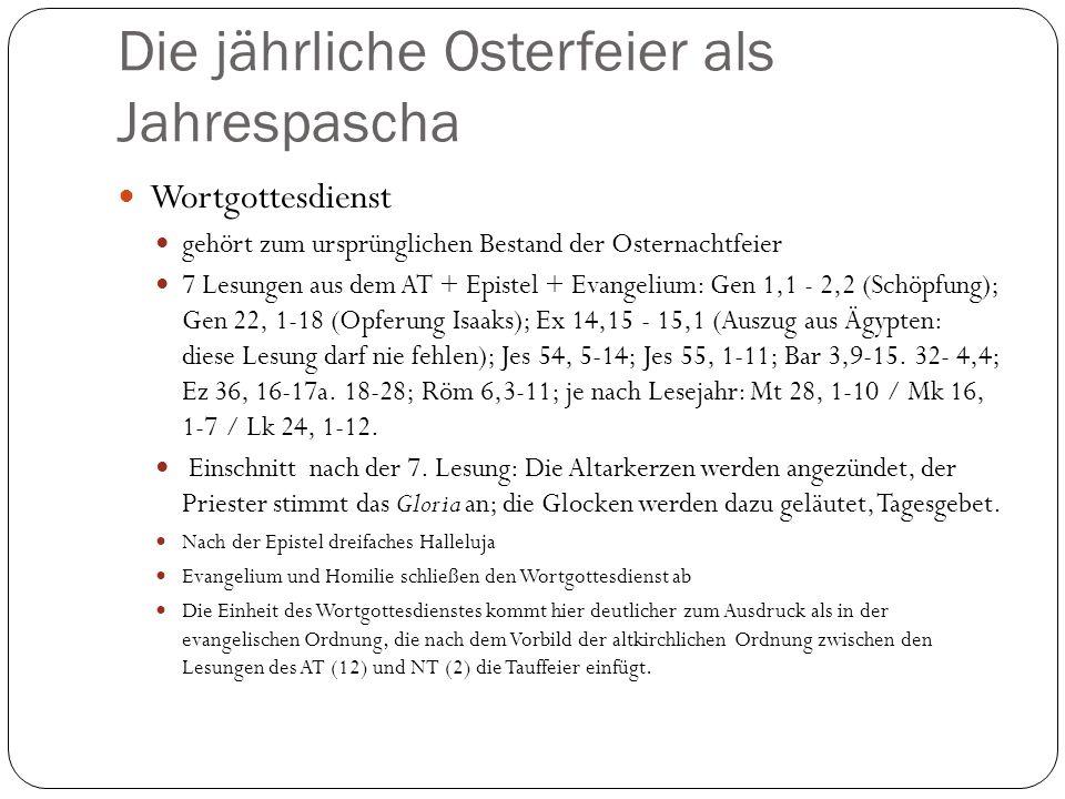 Die jährliche Osterfeier als Jahrespascha Wortgottesdienst gehört zum ursprünglichen Bestand der Osternachtfeier 7 Lesungen aus dem AT + Epistel + Evangelium: Gen 1,1 - 2,2 (Schöpfung); Gen 22, 1-18 (Opferung Isaaks); Ex 14,15 - 15,1 (Auszug aus Ägypten: diese Lesung darf nie fehlen); Jes 54, 5-14; Jes 55, 1-11; Bar 3,9-15.