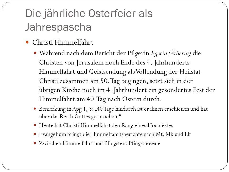 Die jährliche Osterfeier als Jahrespascha Christi Himmelfahrt Während nach dem Bericht der Pilgerin Egeria (Ätheria) die Christen von Jerusalem noch Ende des 4.