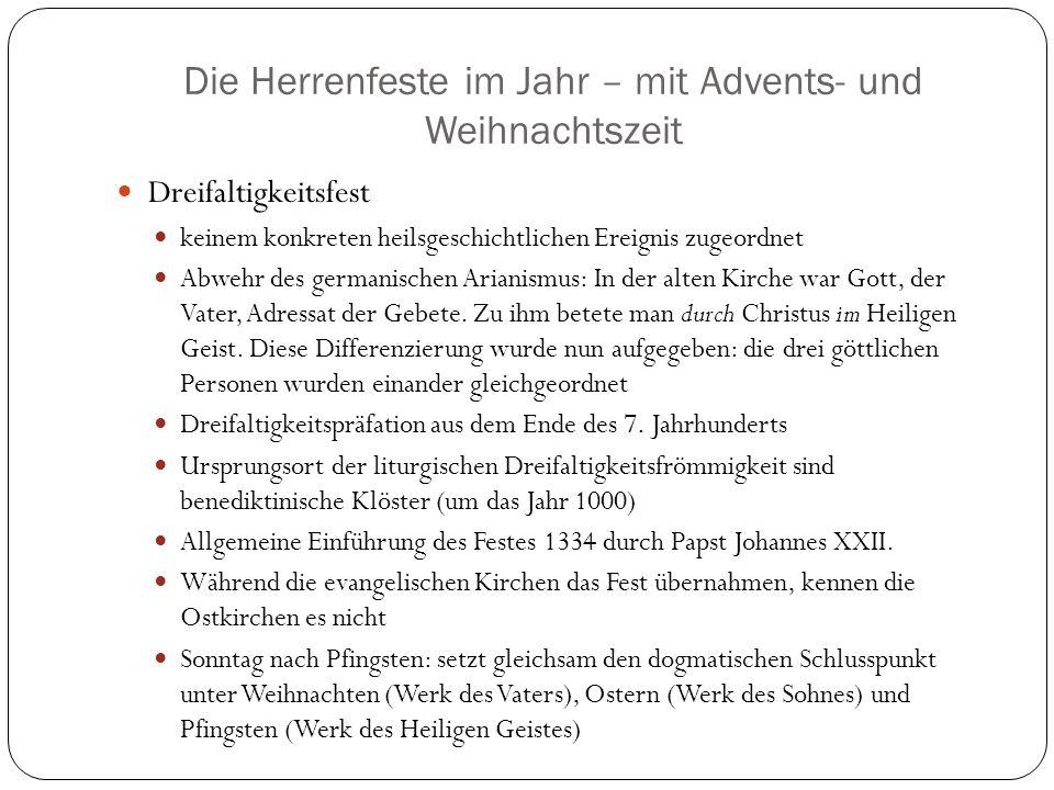 Die Herrenfeste im Jahr – mit Advents- und Weihnachtszeit Dreifaltigkeitsfest keinem konkreten heilsgeschichtlichen Ereignis zugeordnet Abwehr des germanischen Arianismus: In der alten Kirche war Gott, der Vater, Adressat der Gebete.