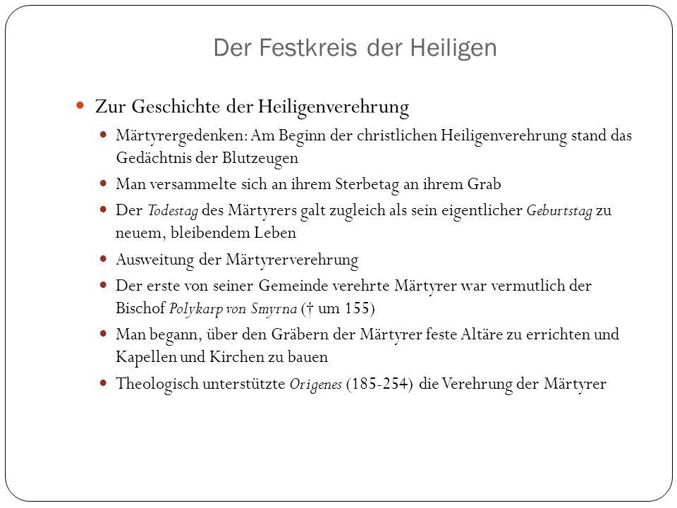 Der Festkreis der Heiligen Zur Geschichte der Heiligenverehrung Märtyrergedenken: Am Beginn der christlichen Heiligenverehrung stand das Gedächtnis der Blutzeugen Man versammelte sich an ihrem Sterbetag an ihrem Grab Der Todestag des Märtyrers galt zugleich als sein eigentlicher Geburtstag zu neuem, bleibendem Leben Ausweitung der Märtyrerverehrung Der erste von seiner Gemeinde verehrte Märtyrer war vermutlich der Bischof Polykarp von Smyrna († um 155) Man begann, über den Gräbern der Märtyrer feste Altäre zu errichten und Kapellen und Kirchen zu bauen Theologisch unterstützte Origenes (185-254) die Verehrung der Märtyrer