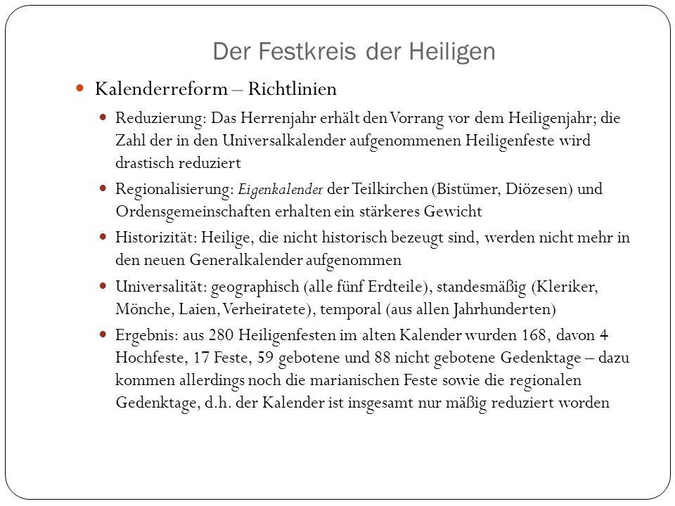 Der Festkreis der Heiligen Kalenderreform – Richtlinien Reduzierung: Das Herrenjahr erhält den Vorrang vor dem Heiligenjahr; die Zahl der in den Universalkalender aufgenommenen Heiligenfeste wird drastisch reduziert Regionalisierung: Eigenkalender der Teilkirchen (Bistümer, Diözesen) und Ordensgemeinschaften erhalten ein stärkeres Gewicht Historizität: Heilige, die nicht historisch bezeugt sind, werden nicht mehr in den neuen Generalkalender aufgenommen Universalität: geographisch (alle fünf Erdteile), standesmäßig (Kleriker, Mönche, Laien, Verheiratete), temporal (aus allen Jahrhunderten) Ergebnis: aus 280 Heiligenfesten im alten Kalender wurden 168, davon 4 Hochfeste, 17 Feste, 59 gebotene und 88 nicht gebotene Gedenktage – dazu kommen allerdings noch die marianischen Feste sowie die regionalen Gedenktage, d.h.