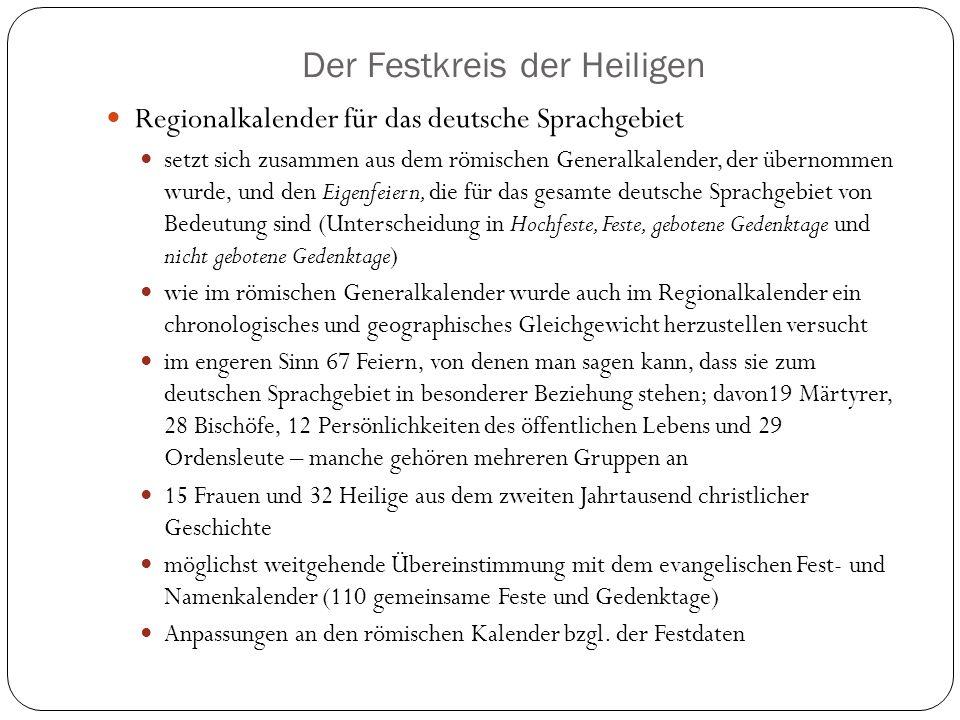 Der Festkreis der Heiligen Regionalkalender für das deutsche Sprachgebiet setzt sich zusammen aus dem römischen Generalkalender, der übernommen wurde, und den Eigenfeiern, die für das gesamte deutsche Sprachgebiet von Bedeutung sind (Unterscheidung in Hochfeste, Feste, gebotene Gedenktage und nicht gebotene Gedenktage) wie im römischen Generalkalender wurde auch im Regionalkalender ein chronologisches und geographisches Gleichgewicht herzustellen versucht im engeren Sinn 67 Feiern, von denen man sagen kann, dass sie zum deutschen Sprachgebiet in besonderer Beziehung stehen; davon19 Märtyrer, 28 Bischöfe, 12 Persönlichkeiten des öffentlichen Lebens und 29 Ordensleute – manche gehören mehreren Gruppen an 15 Frauen und 32 Heilige aus dem zweiten Jahrtausend christlicher Geschichte möglichst weitgehende Übereinstimmung mit dem evangelischen Fest- und Namenkalender (110 gemeinsame Feste und Gedenktage) Anpassungen an den römischen Kalender bzgl.