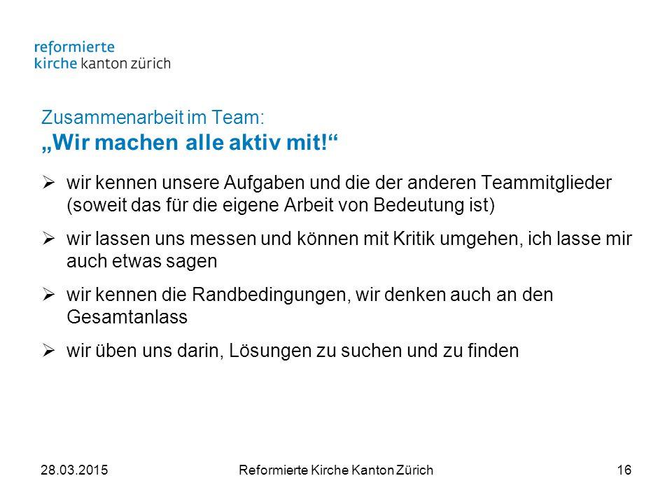 """Zusammenarbeit im Team: """"Wir machen alle aktiv mit!  wir kennen unsere Aufgaben und die der anderen Teammitglieder (soweit das für die eigene Arbeit von Bedeutung ist)  wir lassen uns messen und können mit Kritik umgehen, ich lasse mir auch etwas sagen  wir kennen die Randbedingungen, wir denken auch an den Gesamtanlass  wir üben uns darin, Lösungen zu suchen und zu finden 28.03.2015Reformierte Kirche Kanton Zürich16"""