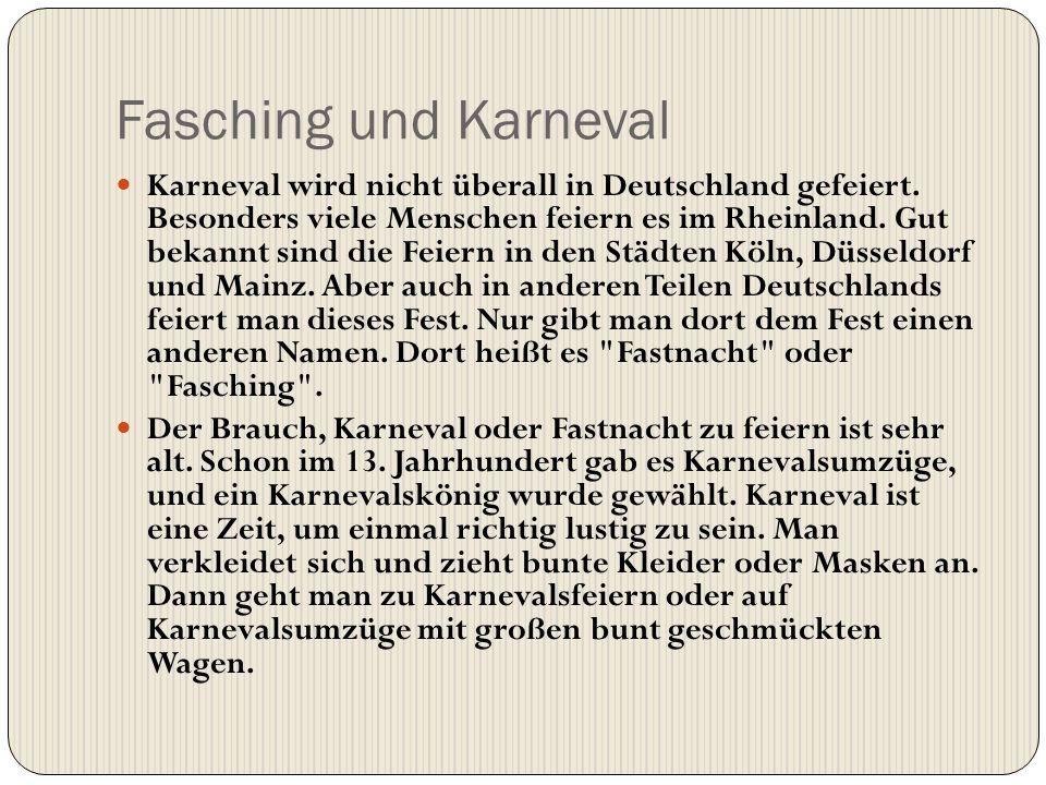 Fasching und Karneval Karneval wird nicht überall in Deutschland gefeiert. Besonders viele Menschen feiern es im Rheinland. Gut bekannt sind die Feier