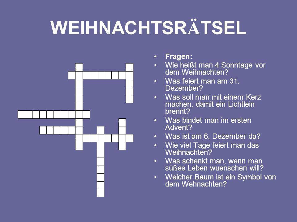 WEIHNACHTSR Ä TSEL Fragen: Wie heißt man 4 Sonntage vor dem Weihnachten? Was feiert man am 31. Dezember? Was soll man mit einem Kerz machen, damit ein