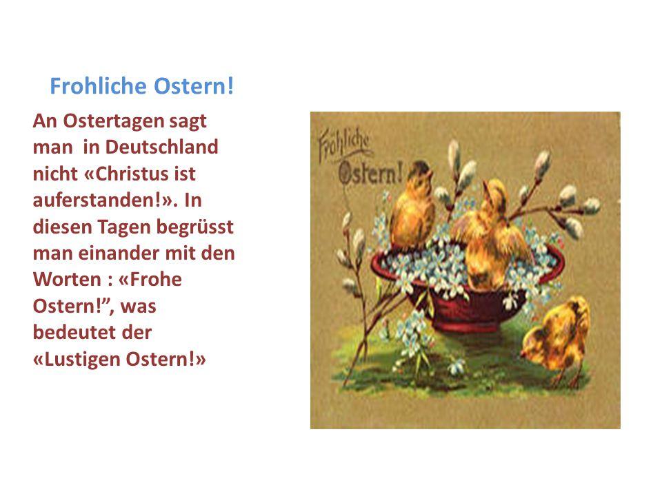 Frohliche Ostern! An Ostertagen sagt man in Deutschland nicht «Christus ist auferstanden!». In diesen Tagen begrüsst man einander mit den Worten : «Fr