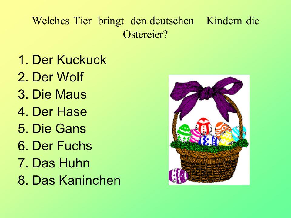 Welches Tier bringt den deutschen Kindern die Ostereier? 1. Der Kuckuck 2. Der Wolf 3. Die Maus 4. Der Hase 5. Die Gans 6. Der Fuchs 7. Das Huhn 8. Da