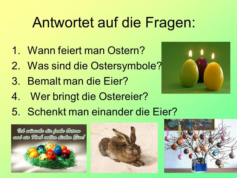 Antwortet auf die Fragen: 1.Wann feiert man Ostern? 2.Was sind die Ostersymbole? 3.Bemalt man die Eier? 4. Wer bringt die Ostereier? 5.Schenkt man ein