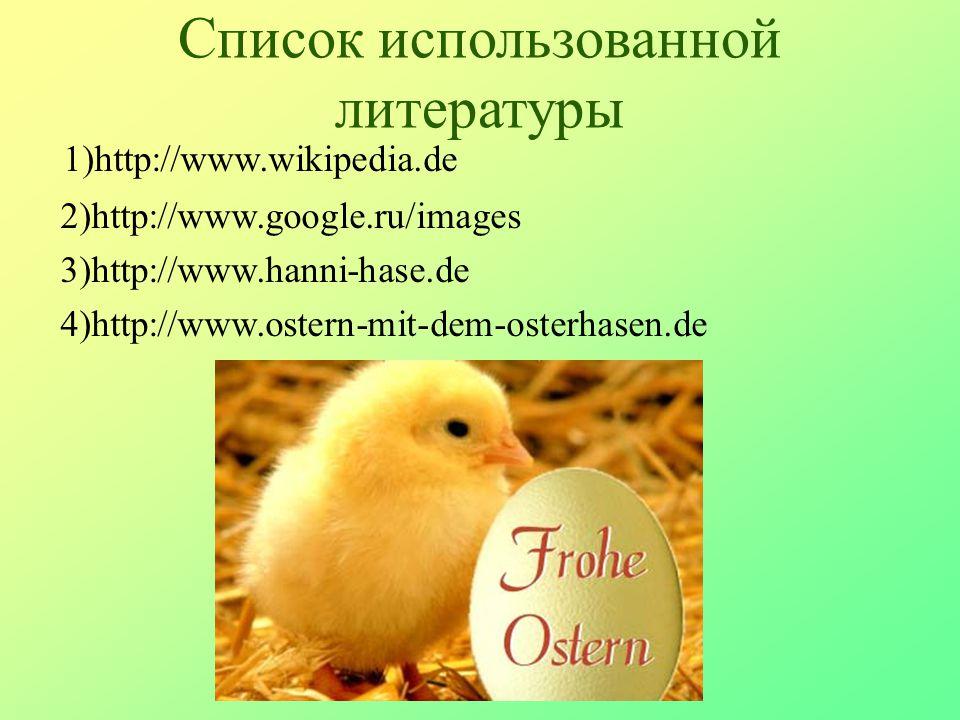 Список использованной литературы 1)http://www.wikipedia.de 2)http://www.google.ru/images 3)http://www.hanni-hase.de 4)http://www.ostern-mit-dem-osterh