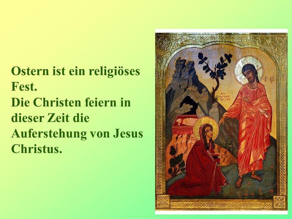 5 Ostern ist ein religiöses Fest. Die Christen feiern in dieser Zeit die Auferstehung von Jesus Christus.