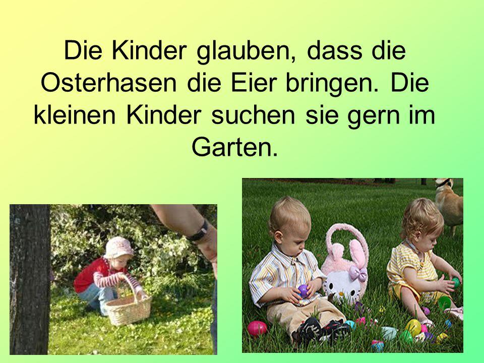 8 Die Kinder glauben, dass die Osterhasen die Eier bringen. Die kleinen Kinder suchen sie gern im Garten.