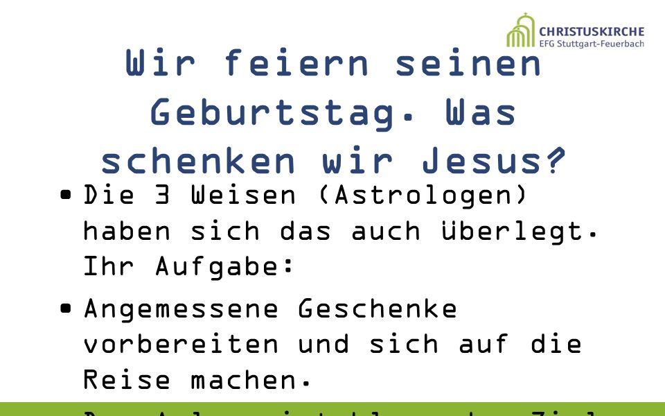 Wir feiern seinen Geburtstag. Was schenken wir Jesus? Die 3 Weisen (Astrologen) haben sich das auch überlegt. Ihr Aufgabe: Angemessene Geschenke vorbe