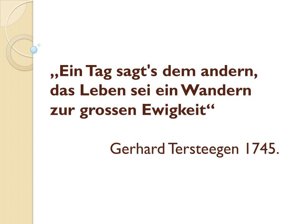 """""""Ein Tag sagt's dem andern, das Leben sei ein Wandern zur grossen Ewigkeit"""" Gerhard Tersteegen 1745."""