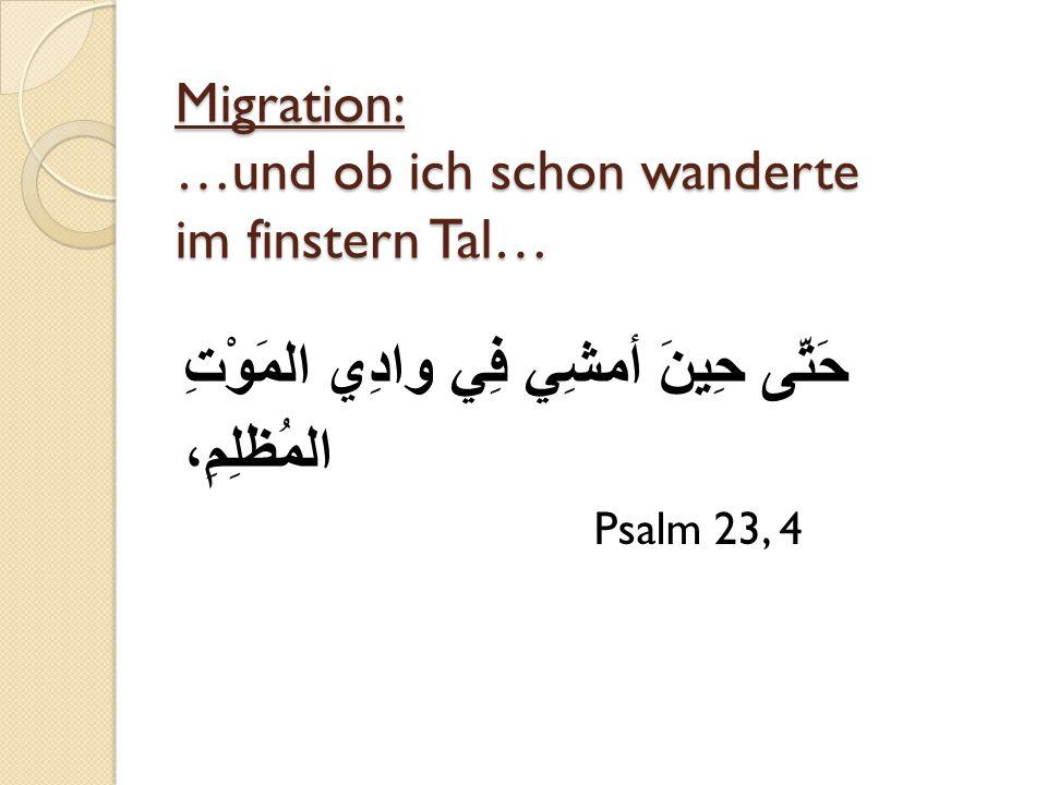 Migration: …und ob ich schon wanderte im finstern Tal… حَتَّى حِينَ أمشِي فِي وادِي المَوْتِ المُظلِمِ، Psalm 23, 4
