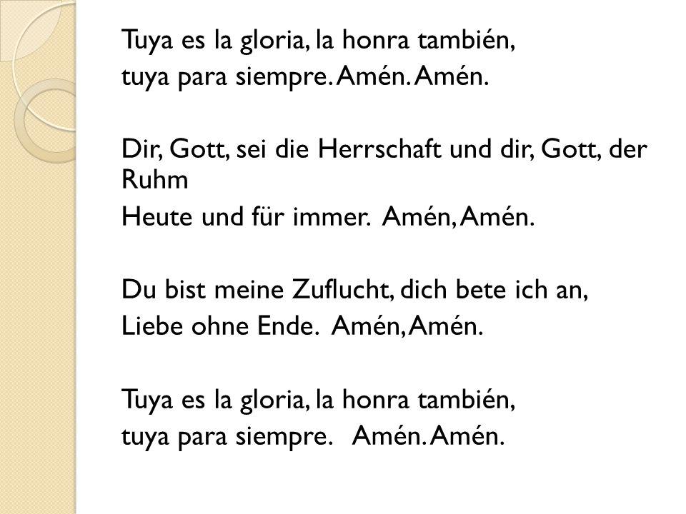 Tuya es la gloria, la honra también, tuya para siempre. Amén. Amén. Dir, Gott, sei die Herrschaft und dir, Gott, der Ruhm Heute und für immer. Amén, A