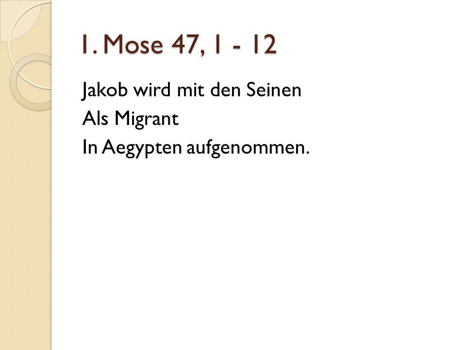 1. Mose 47, 1 - 12 Jakob wird mit den Seinen Als Migrant In Aegypten aufgenommen.