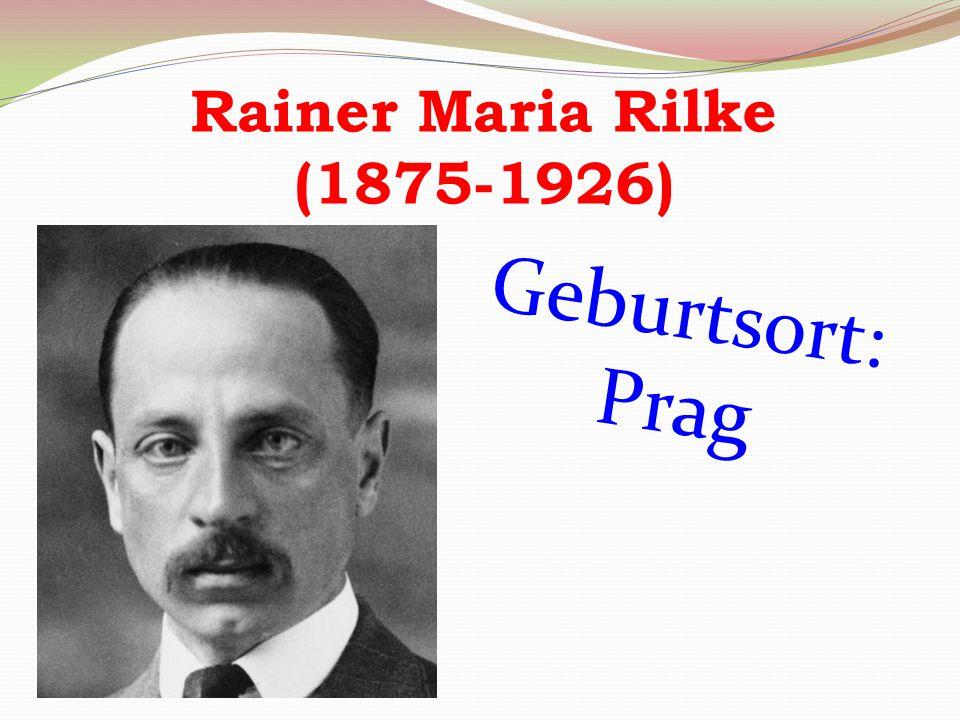 Rainer Maria Rilke (1875-1926) Geburtsort: Prag