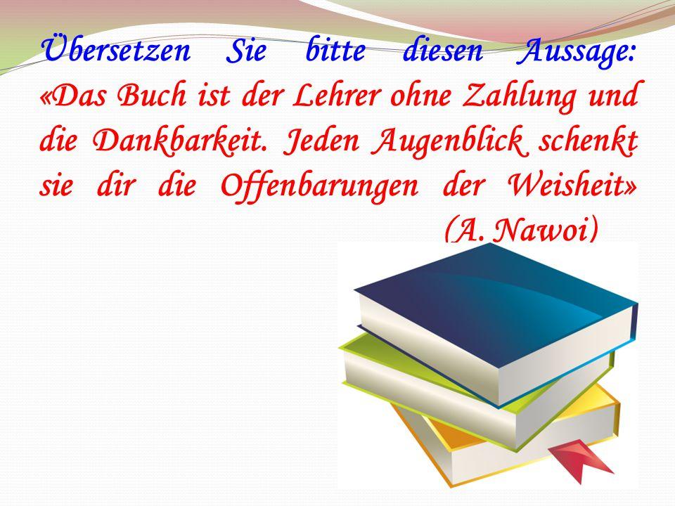 Übersetzen Sie bitte diesen Aussage: «Das Buch ist der Lehrer ohne Zahlung und die Dankbarkeit. Jeden Augenblick schenkt sie dir die Offenbarungen der