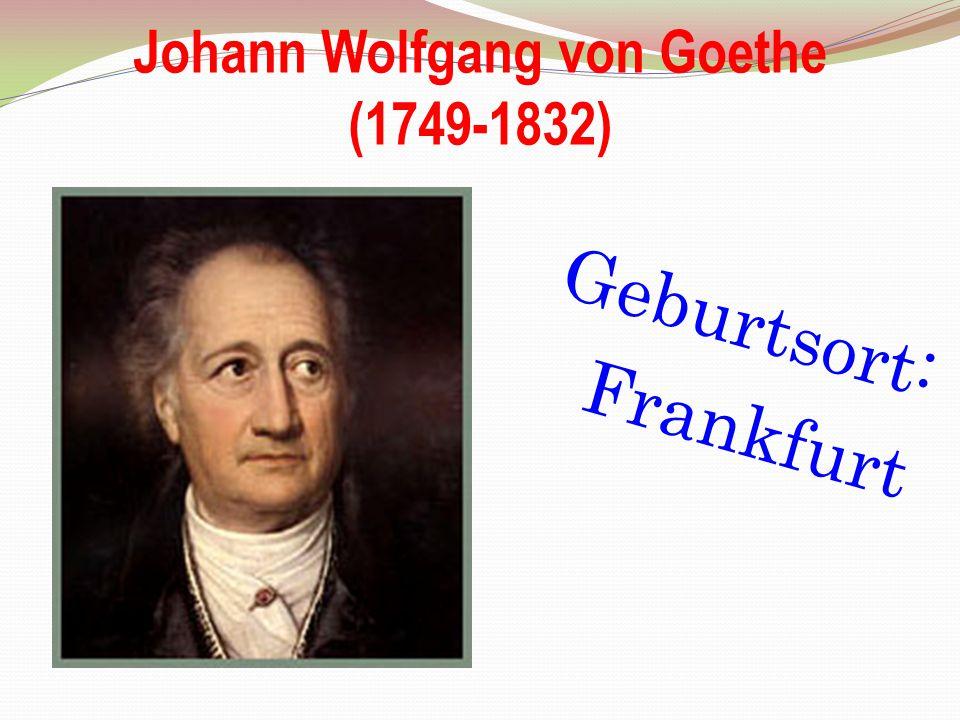 Johann Wolfgang von Goethe (1749-1832) Geburtsort: Frankfurt