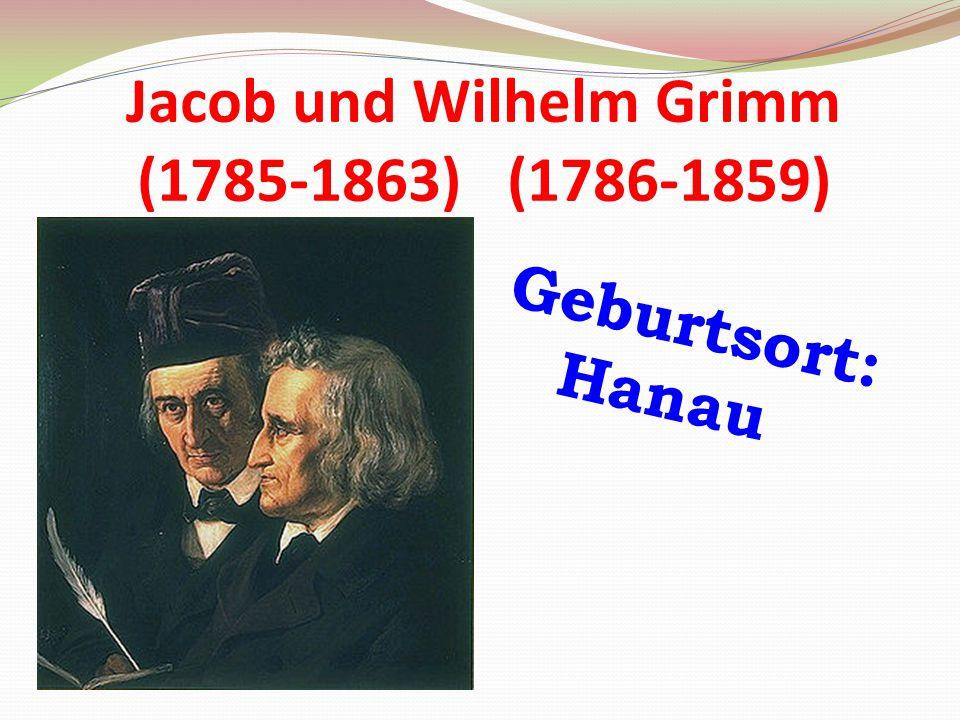 Jacob und Wilhelm Grimm (1785-1863) (1786-1859) Geburtsort: Hanau