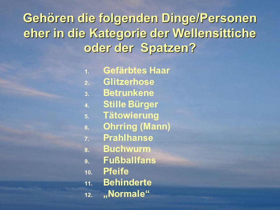 Gehören die folgenden Dinge/Personen eher in die Kategorie der Wellensittiche oder der Spatzen?  Gefärbtes Haar  Glitzerhose  Betrunkene  Stil