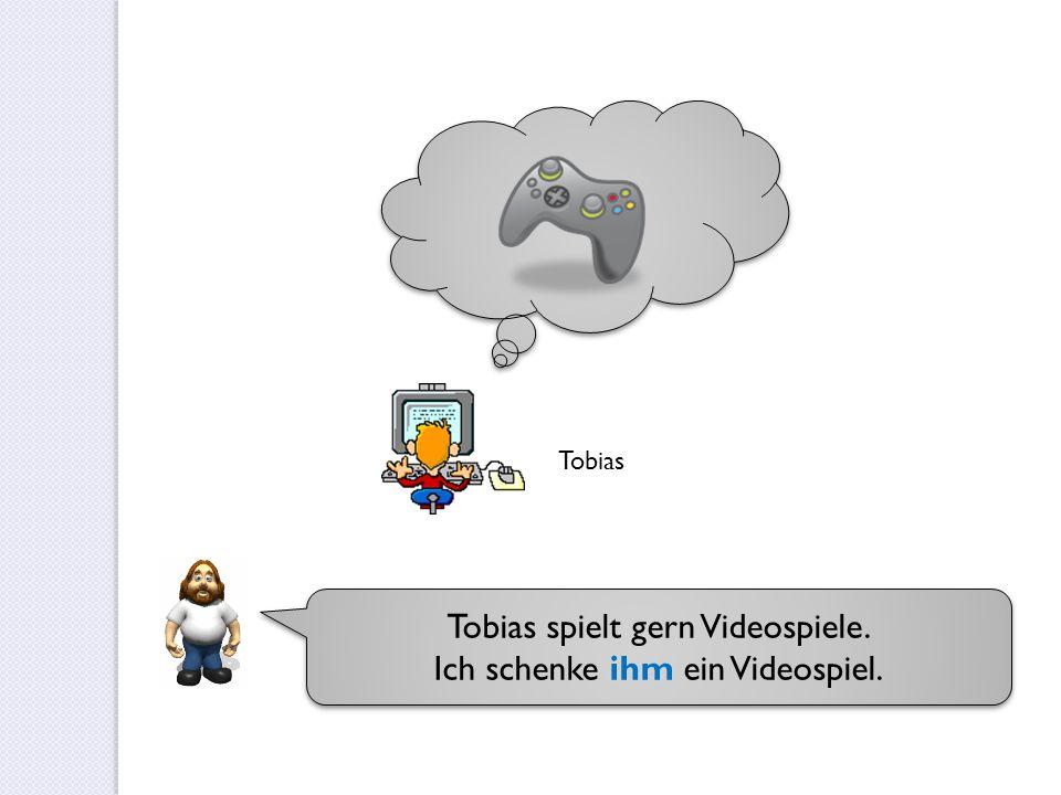 Tobias spielt gern Videospiele. Ich schenke ihm ein Videospiel. Tobias spielt gern Videospiele. Ich schenke ihm ein Videospiel. Tobias