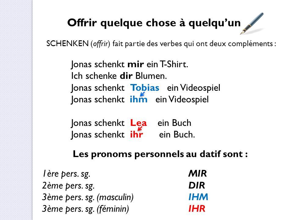 Offrir quelque chose à quelqu'un SCHENKEN (offrir) fait partie des verbes qui ont deux compléments : Jonas schenkt mir ein T-Shirt. Ich schenke dir Bl