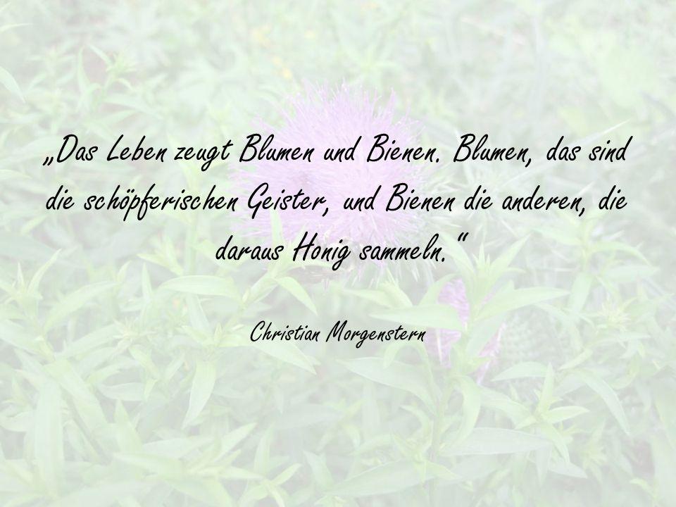 """""""Das Leben zeugt Blumen und Bienen."""