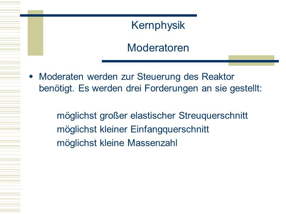 Kernphysik Moderatoren  Moderaten werden zur Steuerung des Reaktor benötigt.