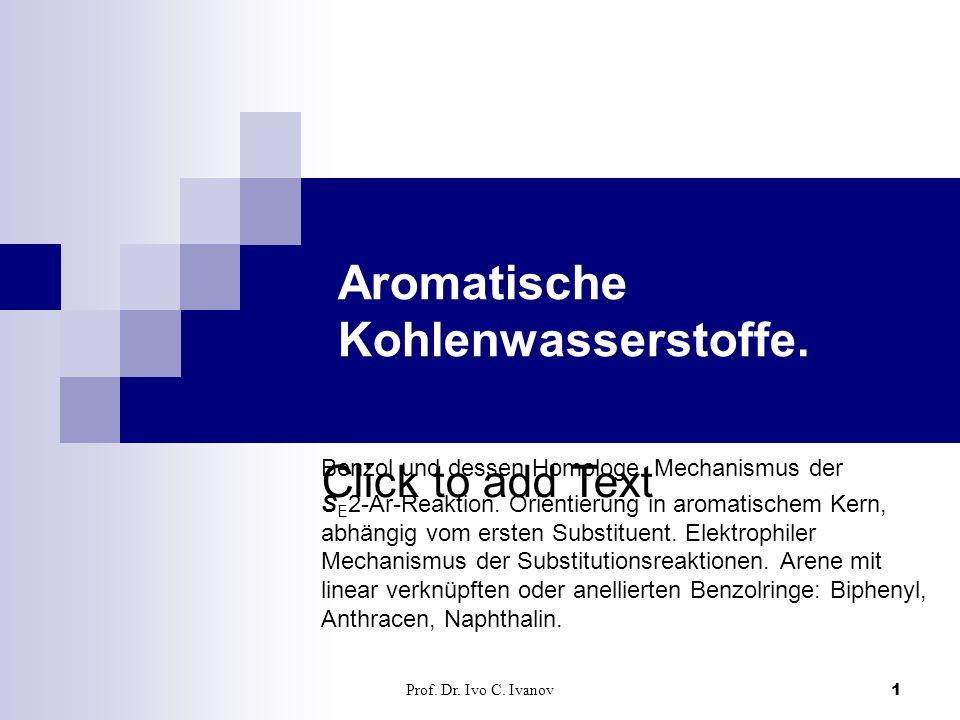 Click to add Text Prof. Dr. Ivo C. Ivanov1 Aromatische Kohlenwasserstoffe. Benzol und dessen Homologe. Mechanismus der S E 2-Ar-Reaktion. Orientierung