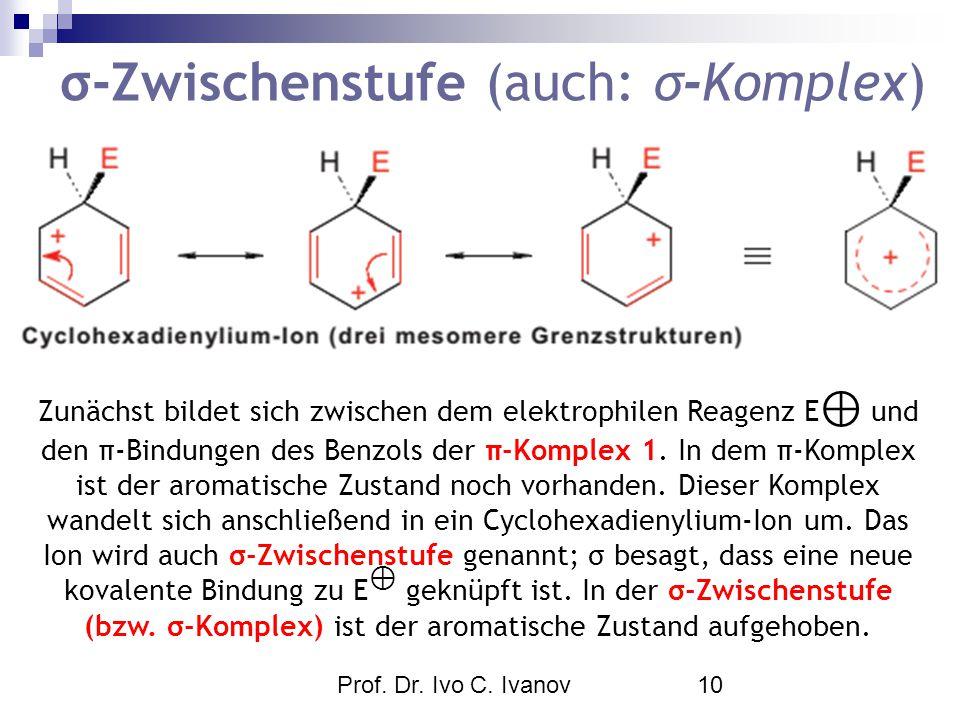 Prof. Dr. Ivo C. Ivanov10 σ-Zwischenstufe (auch: σ-Komplex) Zunächst bildet sich zwischen dem elektrophilen Reagenz E ⊕ und den π-Bindungen des Benzol
