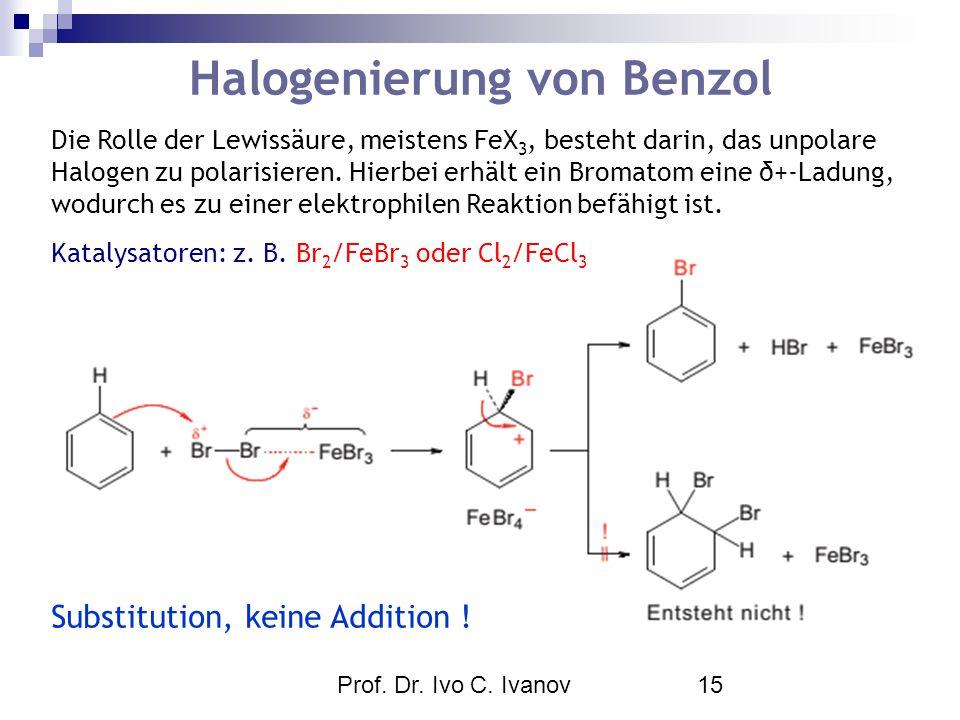 Prof. Dr. Ivo C. Ivanov15 Halogenierung von Benzol Die Rolle der Lewissäure, meistens FeX 3, besteht darin, das unpolare Halogen zu polarisieren. Hier