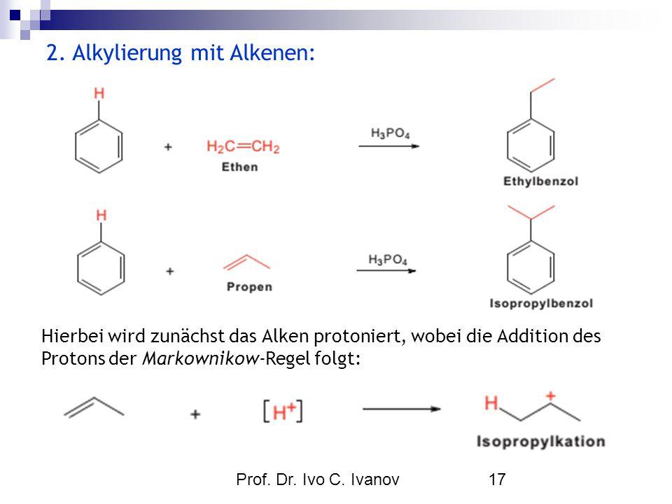 Prof. Dr. Ivo C. Ivanov17 2. Alkylierung mit Alkenen: Hierbei wird zunächst das Alken protoniert, wobei die Addition des Protons der Markownikow-Regel