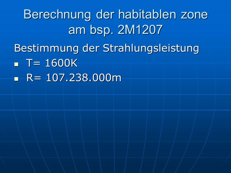 Berechnung der habitablen zone am bsp. 2M1207 Bestimmung der Strahlungsleistung T= 1600K T= 1600K R= 107.238.000m R= 107.238.000m
