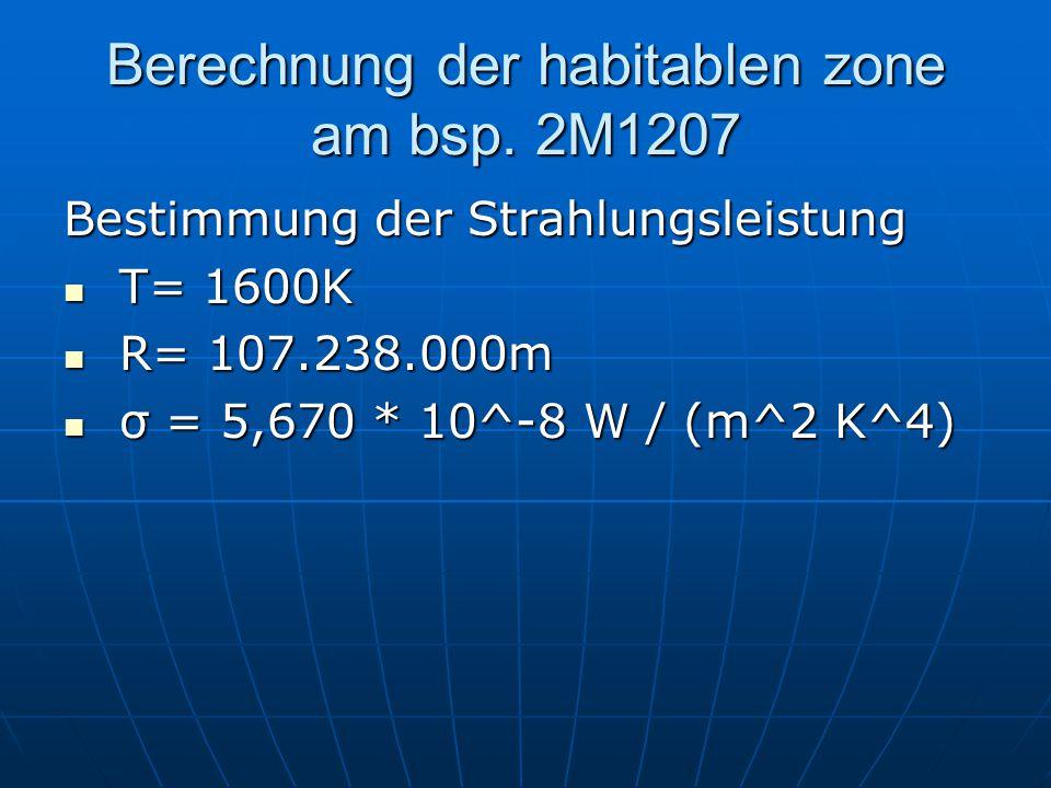 Berechnung der habitablen zone am bsp. 2M1207 Bestimmung der Strahlungsleistung T= 1600K T= 1600K R= 107.238.000m R= 107.238.000m σ = 5,670 * 10^-8 W