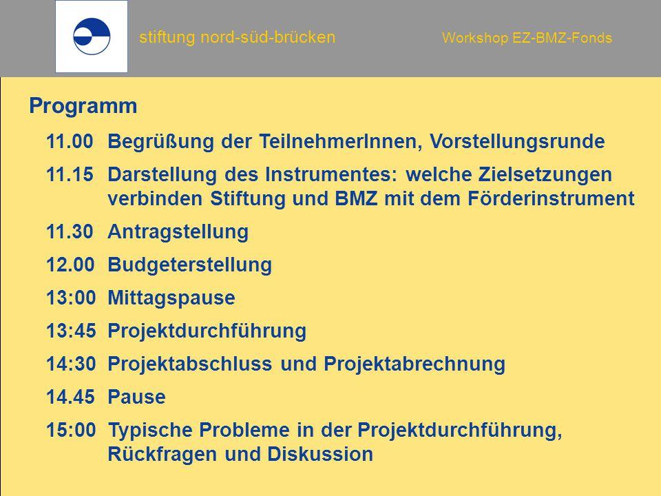 stiftung nord-süd-brücken Workshop EZ-BMZ-Fonds 11.00Begrüßung der TeilnehmerInnen, Vorstellungsrunde 11.15Darstellung des Instrumentes: welche Zielsetzungen verbinden Stiftung und BMZ mit dem Förderinstrument 11.30Antragstellung 12.00Budgeterstellung 13:00Mittagspause 13:45Projektdurchführung 14:30Projektabschluss und Projektabrechnung 14.45Pause 15:00Typische Probleme in der Projektdurchführung, Rückfragen und Diskussion Programm