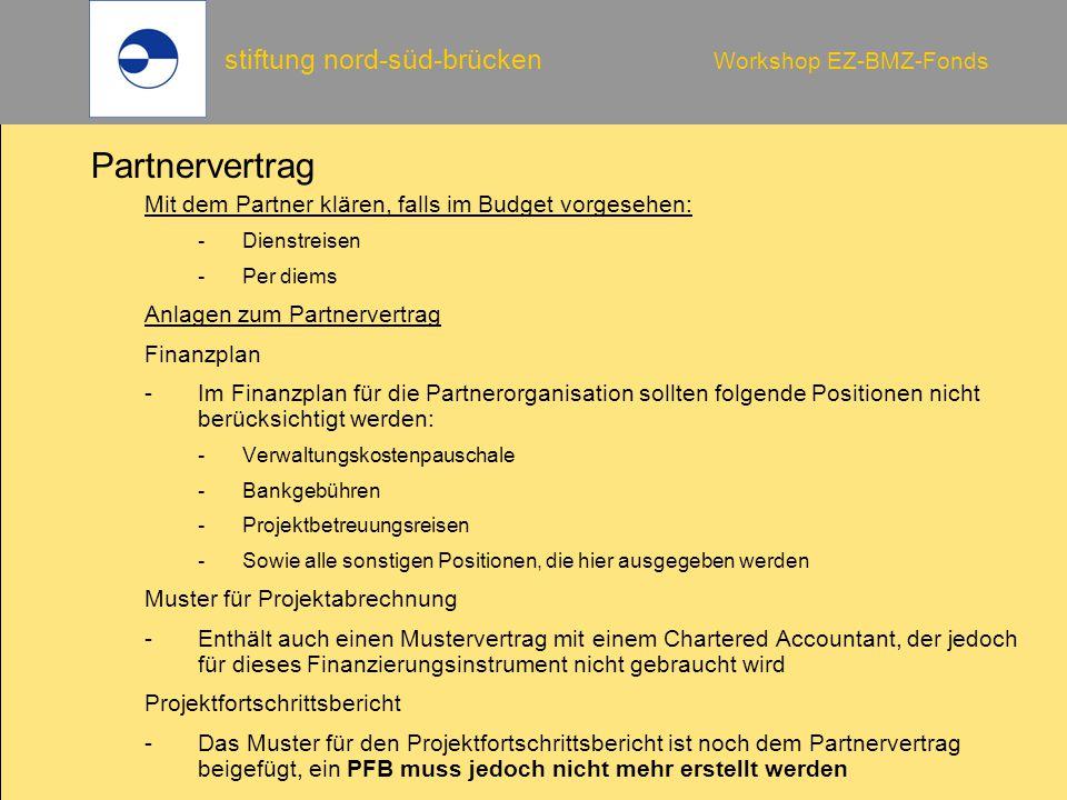 stiftung nord-süd-brücken Workshop EZ-BMZ-Fonds Partnervertrag Mit dem Partner klären, falls im Budget vorgesehen: -Dienstreisen -Per diems Anlagen zu