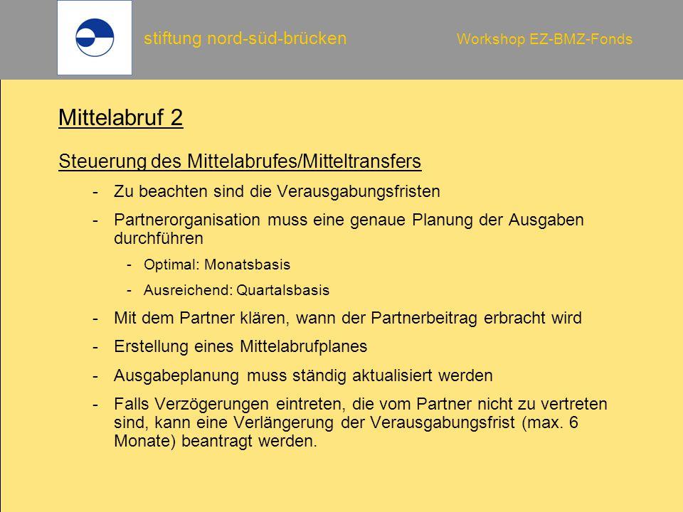 stiftung nord-süd-brücken Workshop EZ-BMZ-Fonds Mittelabruf 2 Steuerung des Mittelabrufes/Mitteltransfers -Zu beachten sind die Verausgabungsfristen -Partnerorganisation muss eine genaue Planung der Ausgaben durchführen -Optimal: Monatsbasis -Ausreichend: Quartalsbasis -Mit dem Partner klären, wann der Partnerbeitrag erbracht wird -Erstellung eines Mittelabrufplanes -Ausgabeplanung muss ständig aktualisiert werden -Falls Verzögerungen eintreten, die vom Partner nicht zu vertreten sind, kann eine Verlängerung der Verausgabungsfrist (max.