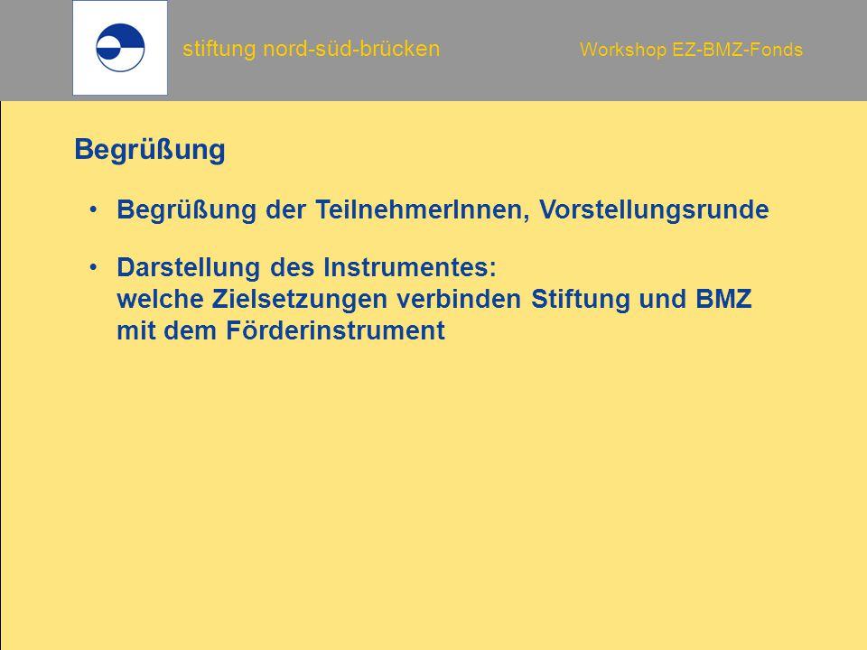 stiftung nord-süd-brücken Workshop EZ-BMZ-Fonds Begrüßung der TeilnehmerInnen, Vorstellungsrunde Begrüßung Darstellung des Instrumentes: welche Zielse