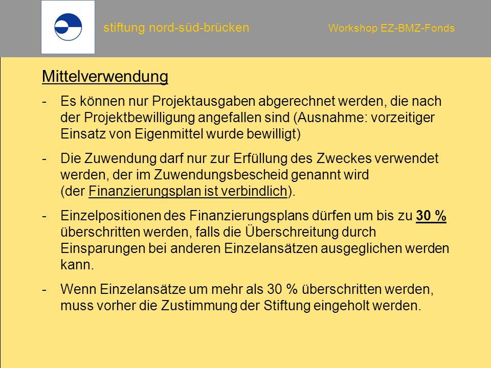 stiftung nord-süd-brücken Workshop EZ-BMZ-Fonds Mittelverwendung -Es können nur Projektausgaben abgerechnet werden, die nach der Projektbewilligung angefallen sind (Ausnahme: vorzeitiger Einsatz von Eigenmittel wurde bewilligt) -Die Zuwendung darf nur zur Erfüllung des Zweckes verwendet werden, der im Zuwendungsbescheid genannt wird (der Finanzierungsplan ist verbindlich).