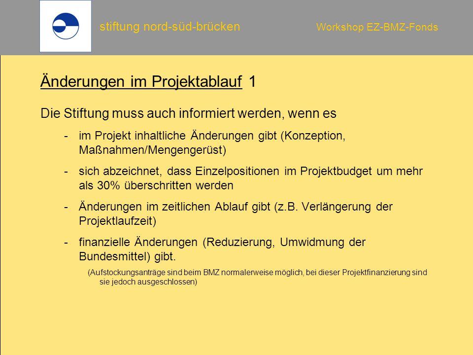 stiftung nord-süd-brücken Workshop EZ-BMZ-Fonds Änderungen im Projektablauf 1 Die Stiftung muss auch informiert werden, wenn es -im Projekt inhaltliche Änderungen gibt (Konzeption, Maßnahmen/Mengengerüst) -sich abzeichnet, dass Einzelpositionen im Projektbudget um mehr als 30% überschritten werden -Änderungen im zeitlichen Ablauf gibt (z.B.