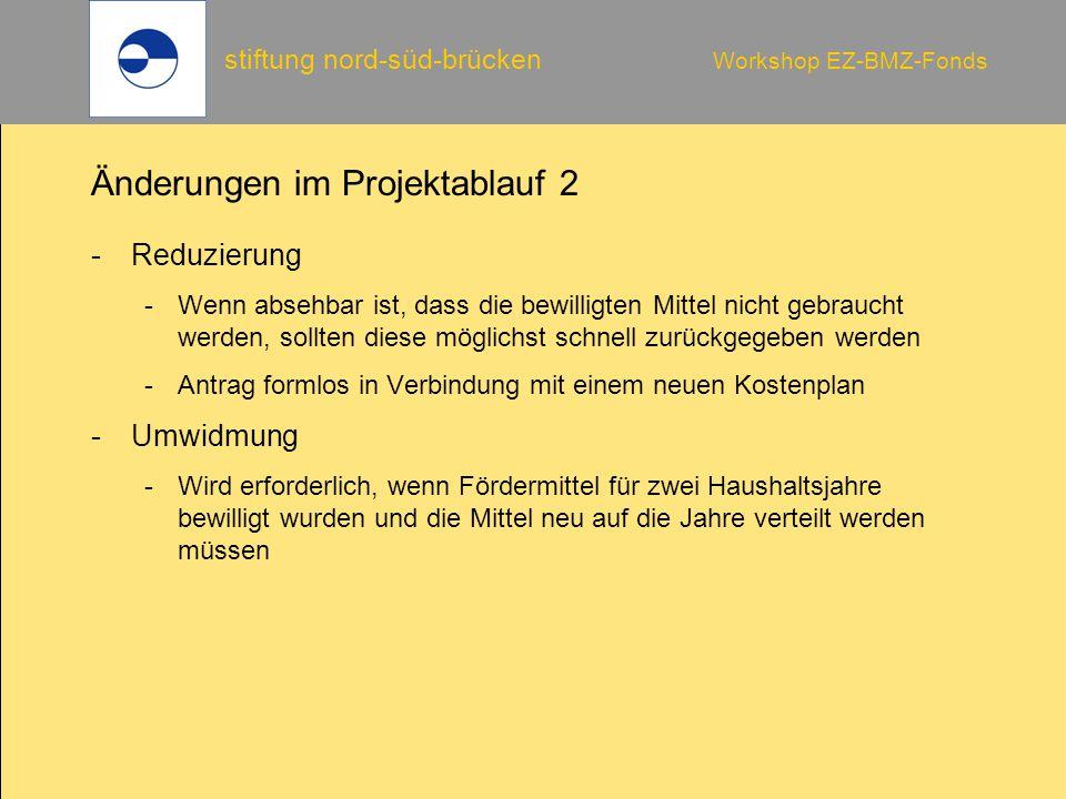 stiftung nord-süd-brücken Workshop EZ-BMZ-Fonds Änderungen im Projektablauf 2 -Reduzierung -Wenn absehbar ist, dass die bewilligten Mittel nicht gebra