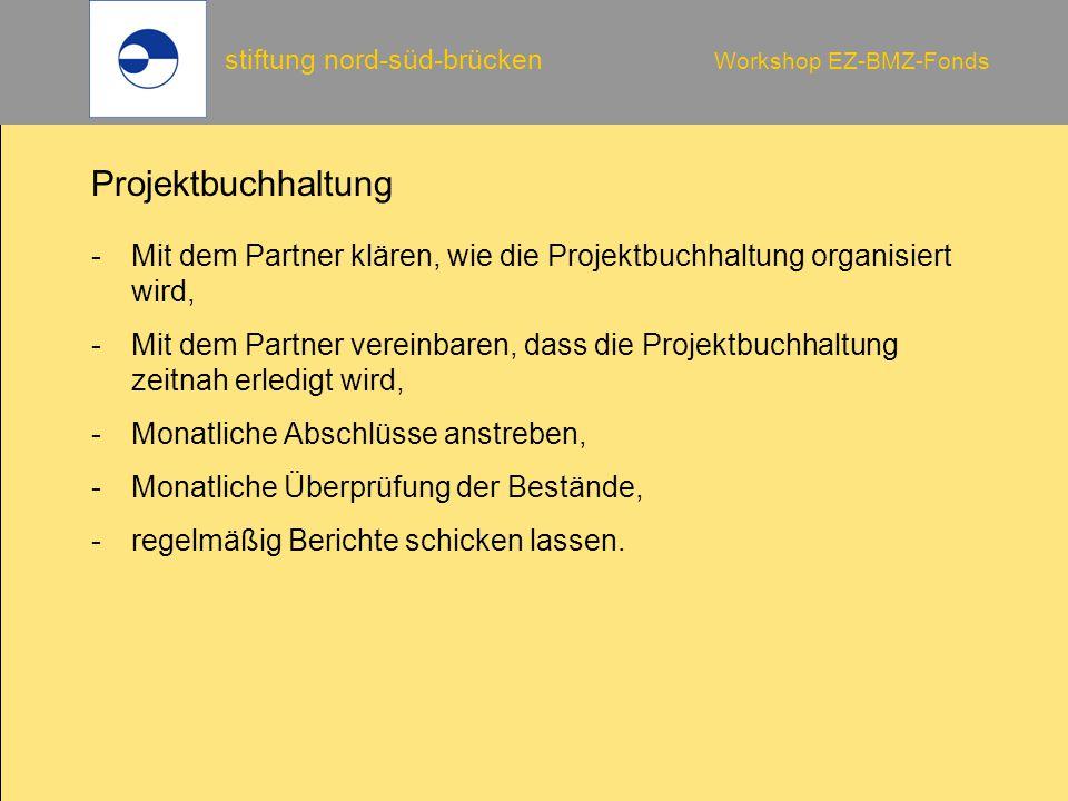 stiftung nord-süd-brücken Workshop EZ-BMZ-Fonds Projektbuchhaltung -Mit dem Partner klären, wie die Projektbuchhaltung organisiert wird, -Mit dem Partner vereinbaren, dass die Projektbuchhaltung zeitnah erledigt wird, -Monatliche Abschlüsse anstreben, -Monatliche Überprüfung der Bestände, -regelmäßig Berichte schicken lassen.