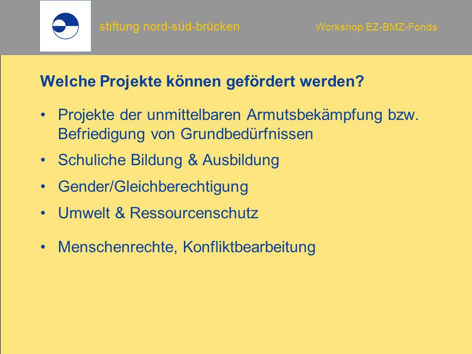 stiftung nord-süd-brücken Workshop EZ-BMZ-Fonds Mittelverwendung 7 Eigentumsvorbehalt des BMZ sollen Gegenstände oder Gebäude, die aus Projektmitteln finanziert wurden, für einen anderen Zweck eingesetzt werden, ist vorab die Einwilligung der Stiftung/des BMZ einzuholen.