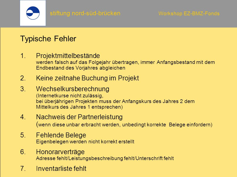 stiftung nord-süd-brücken Workshop EZ-BMZ-Fonds Typische Fehler 1.Projektmittelbestände werden falsch auf das Folgejahr übertragen, immer Anfangsbesta