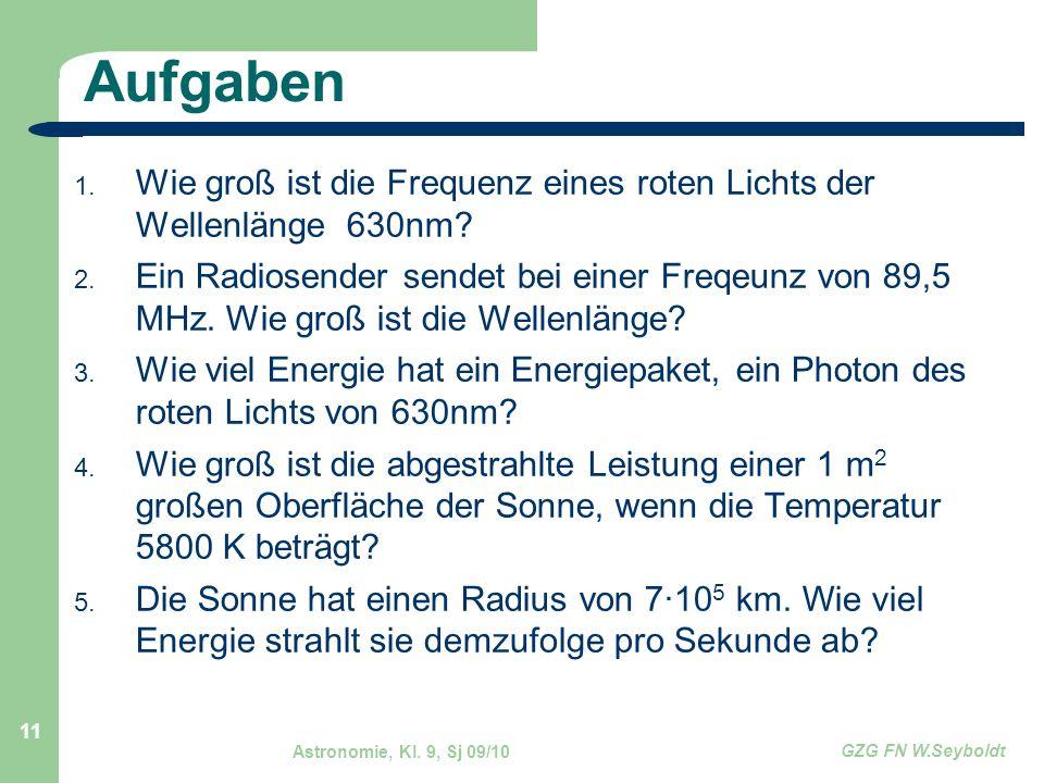 Astronomie, Kl. 9, Sj 09/10 GZG FN W.Seyboldt 11 Aufgaben 1. Wie groß ist die Frequenz eines roten Lichts der Wellenlänge 630nm? 2. Ein Radiosender se