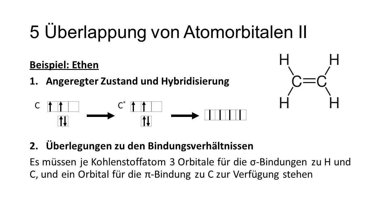 5 Überlappung von Atomorbitalen II Beispiel: Ethen 1.Angeregter Zustand und Hybridisierung 2.Überlegungen zu den Bindungsverhältnissen Es müssen je Ko