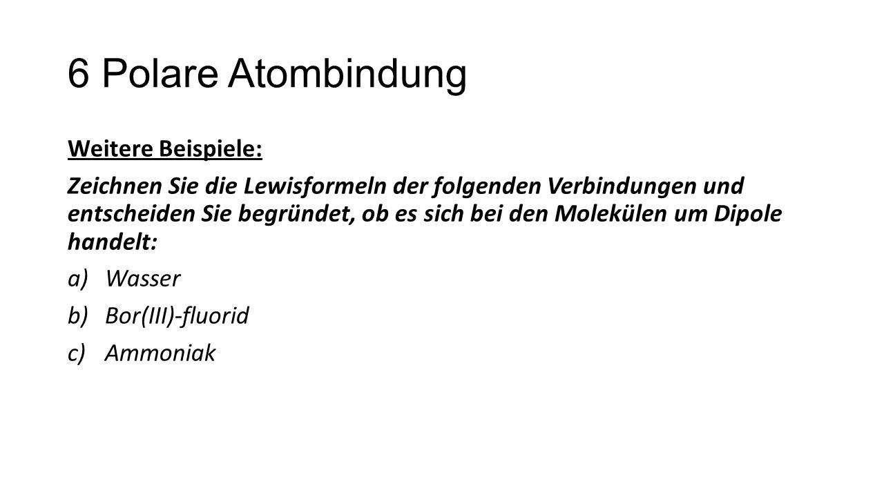 6 Polare Atombindung Weitere Beispiele: Zeichnen Sie die Lewisformeln der folgenden Verbindungen und entscheiden Sie begründet, ob es sich bei den Mol