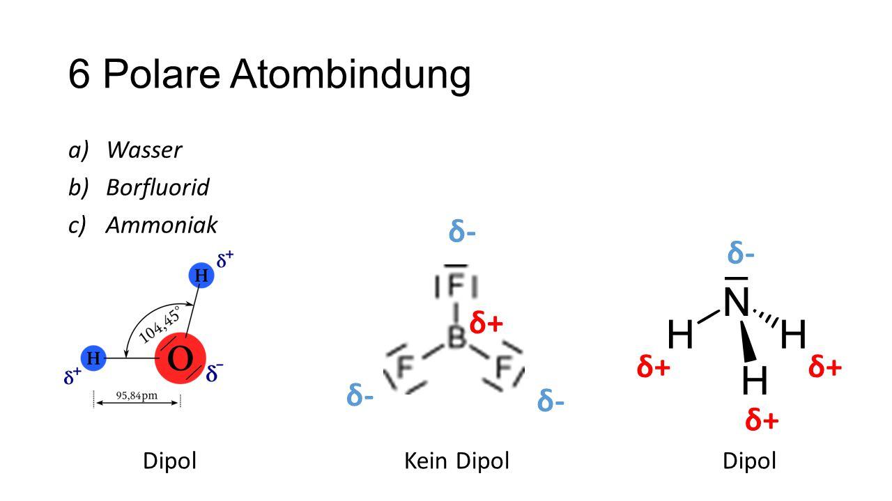 6 Polare Atombindung a)Wasser b)Borfluorid c)Ammoniak δ+δ+ δ-δ- δ-δ- δ-δ- δ-δ- δ+δ+ δ+δ+ δ+δ+ DipolKein DipolDipol