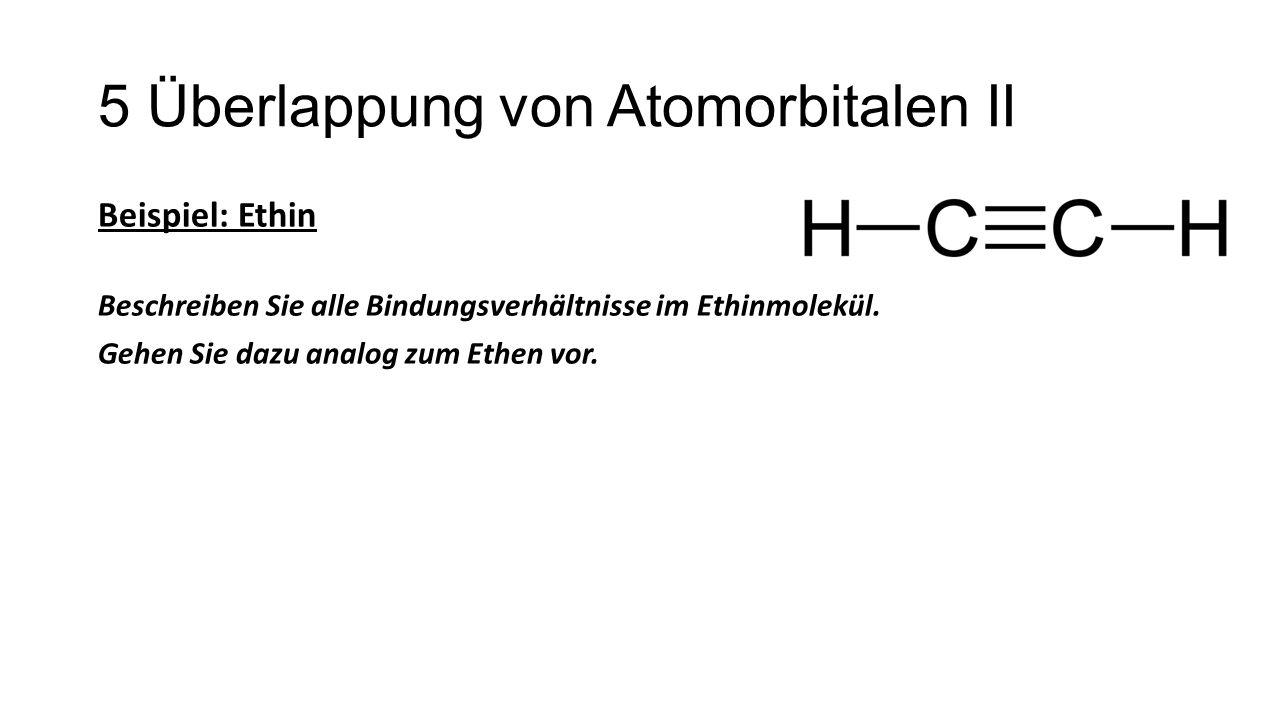 5 Überlappung von Atomorbitalen II Beispiel: Ethin Beschreiben Sie alle Bindungsverhältnisse im Ethinmolekül. Gehen Sie dazu analog zum Ethen vor.